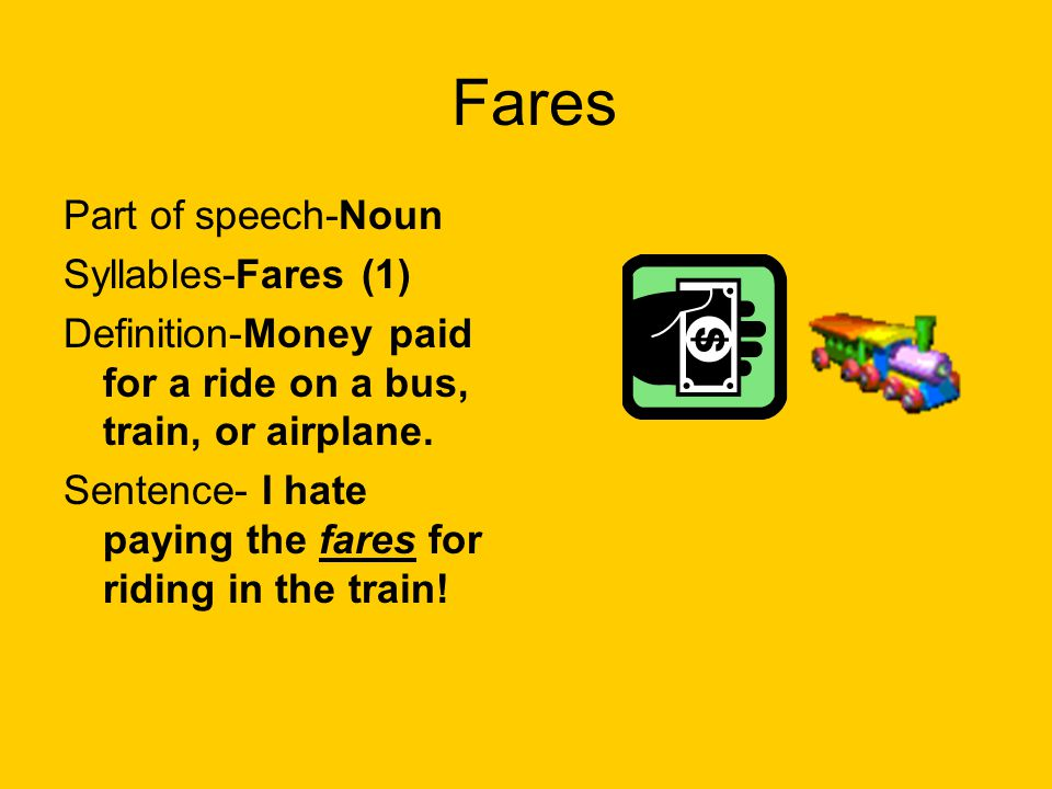 Fares Part of speech-Noun Syllables-Fares (1) Definition-Money paid for a ride on a bus, train, or airplane. Sentence- I hate paying the fares for rid