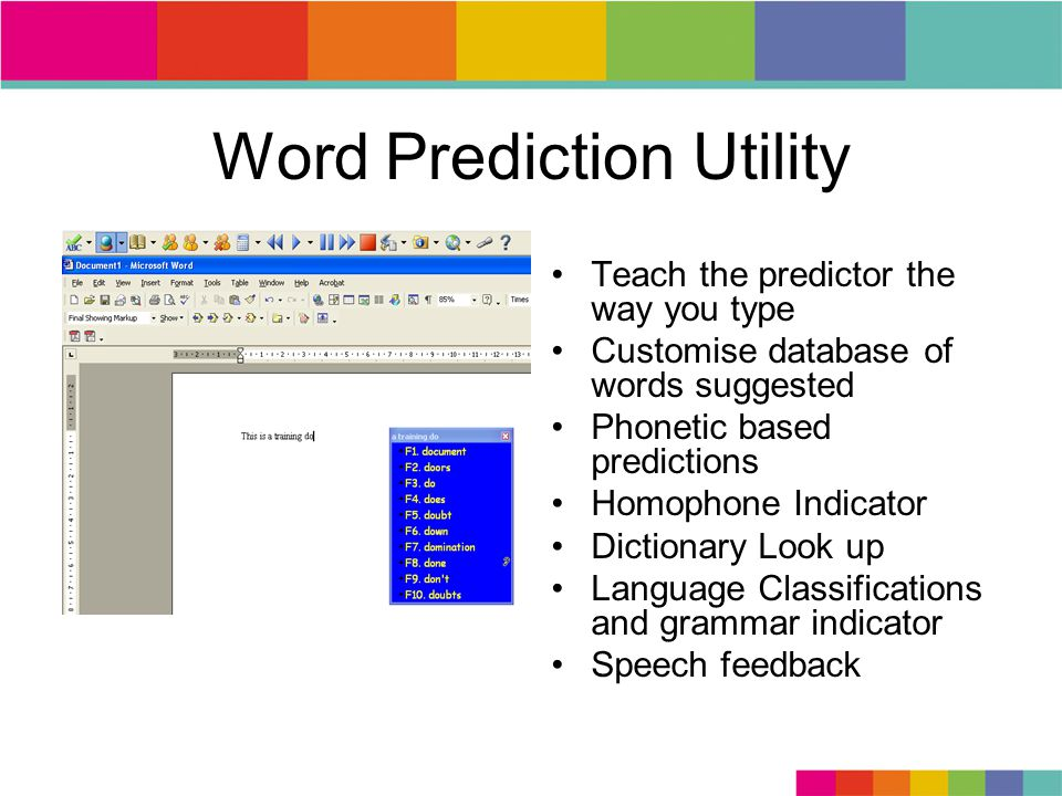 Word Prediction Utility Teach the predictor the way you type Customise database of words suggested Phonetic based predictions Homophone Indicator Dictionary Look up Language Classifications and grammar indicator Speech feedback