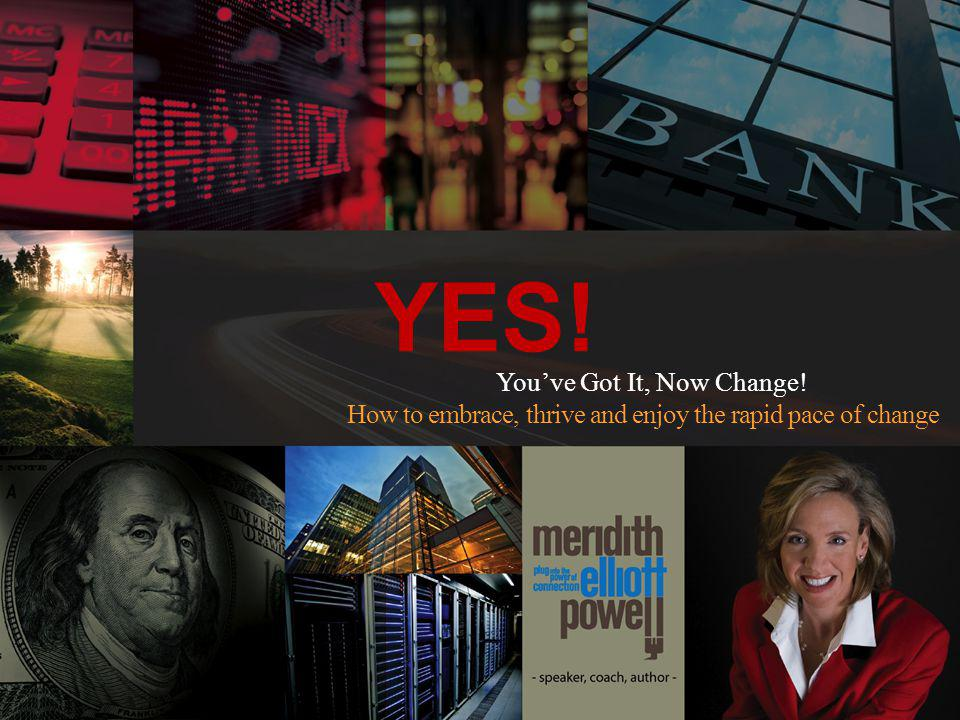 YES! Youve Got It, Now Change! How to embrace, thrive and enjoy the rapid pace of change