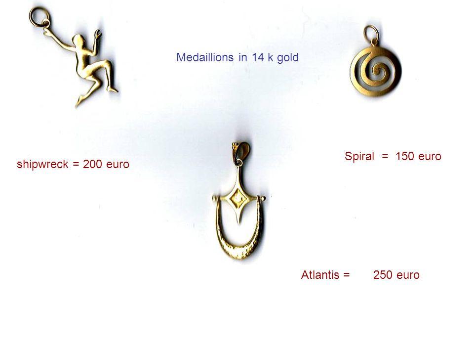 Medaillions in 14 k gold shipwreck = 200 euro Spiral = 150 euro Atlantis = 250 euro