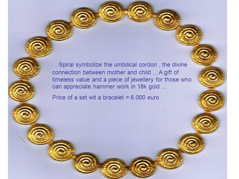 Spiral symbolize the umbilical cordon, the divine connection between mother and child …A gift of timeless value and a piece of jewellery for those who can appreciate hammer work in 18k gold … Price of a set wit a bracelet = 6.000 euro