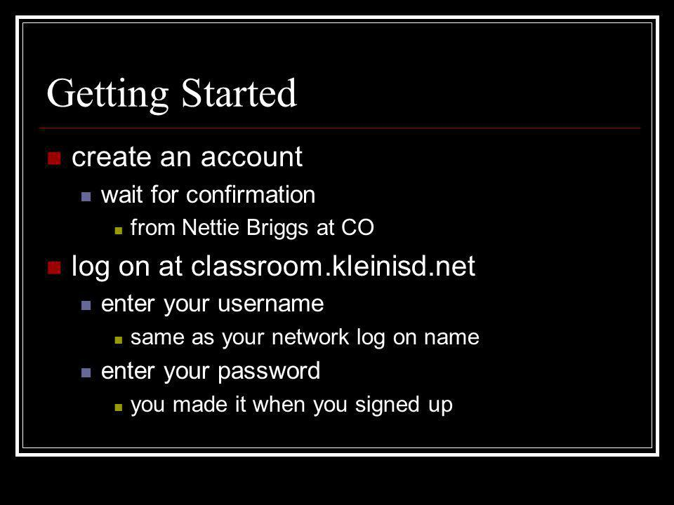 Getting Started create an account wait for confirmation from Nettie Briggs at CO log on at classroom.kleinisd.net enter your username same as your net