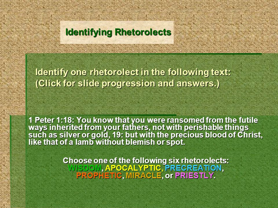 Identify one rhetorolect in the following text: (Click for slide progression and answers.) 1 Peter 1:18: You know that you were ransomed from the futile ways inherited from your fathers, not with perishable things such as silver or gold, 19: but with the precious blood of Christ, like that of a lamb without blemish or spot.