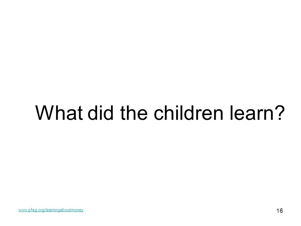 www.pfeg.org/learningaboutmoney 16 What did the children learn