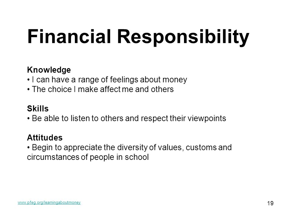 www.pfeg.org/learningaboutmoney 19 Financial Responsibility Knowledge I can have a range of feelings about money The choice I make affect me and others Skills Be able to listen to others and respect their viewpoints Attitudes Begin to appreciate the diversity of values, customs and circumstances of people in school