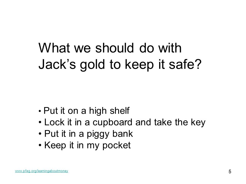 www.pfeg.org/learningaboutmoney 5 What we should do with Jacks gold to keep it safe.