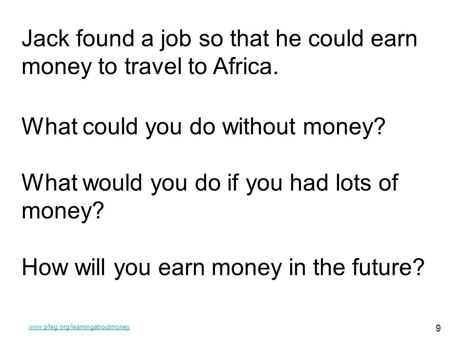 www.pfeg.org/learningaboutmoney 9 Jack found a job so that he could earn money to travel to Africa. What could you do without money? What would you do