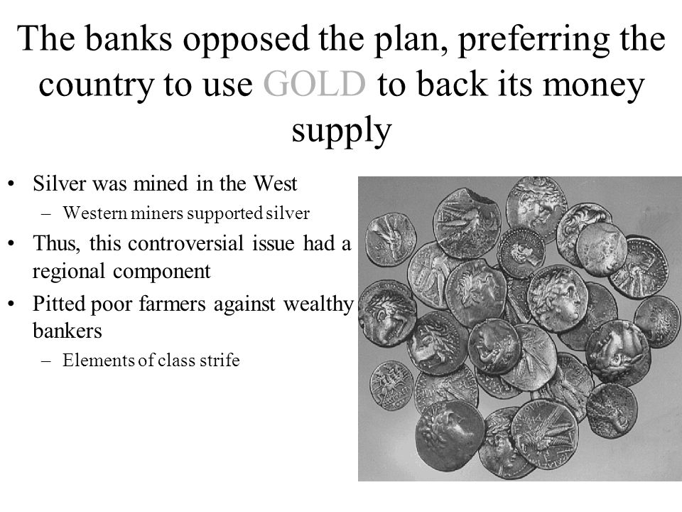 The banks opposed the plan, preferring the country to use GOLD to back its money supply Silver was mined in the West –Western miners supported silver Thus, this controversial issue had a regional component Pitted poor farmers against wealthy bankers –Elements of class strife