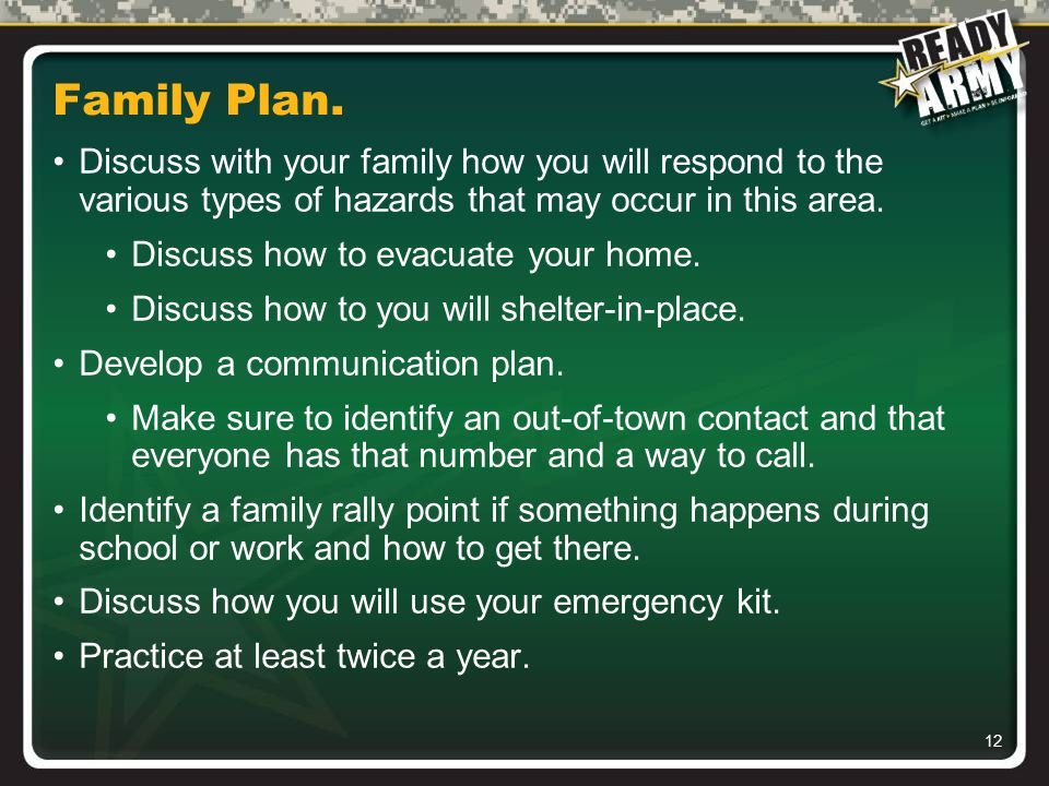 12 Family Plan. Discuss with your family how you will respond to the various types of hazards that may occur in this area. Discuss how to evacuate you