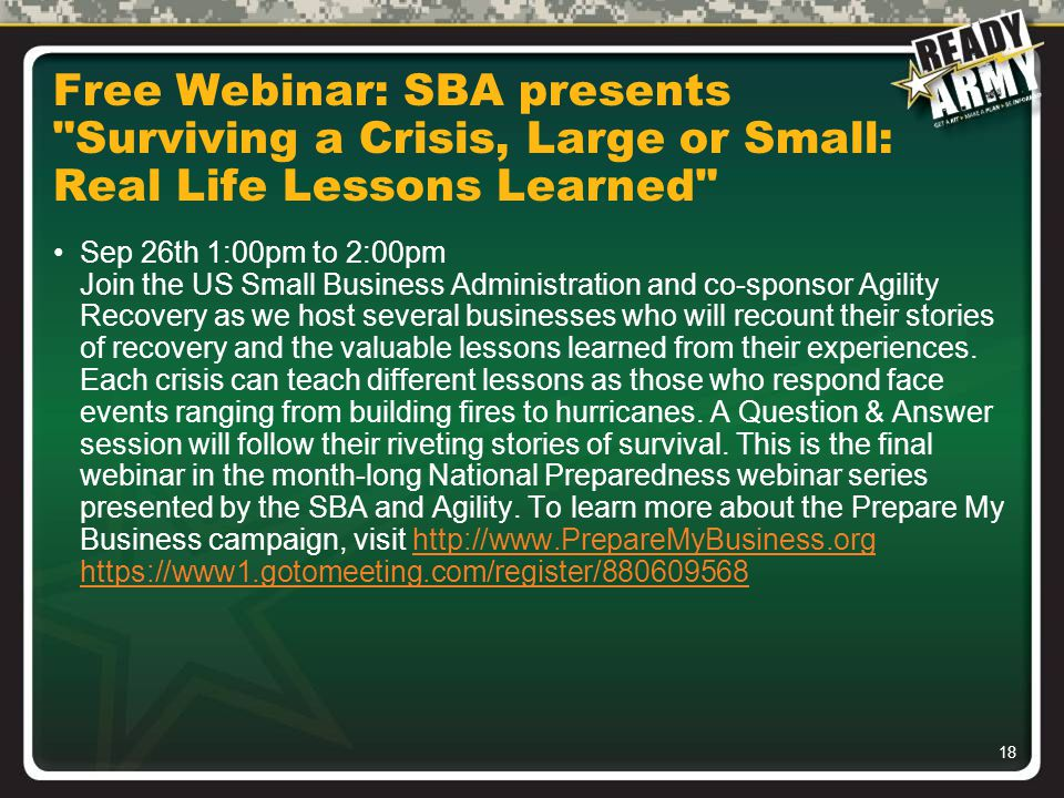 18 Free Webinar: SBA presents Surviving a Crisis, Large or Small: Real Life Lessons Learned Sep 26th 1:00pm to 2:00pm Join the US Small Business Administration and co-sponsor Agility Recovery as we host several businesses who will recount their stories of recovery and the valuable lessons learned from their experiences.
