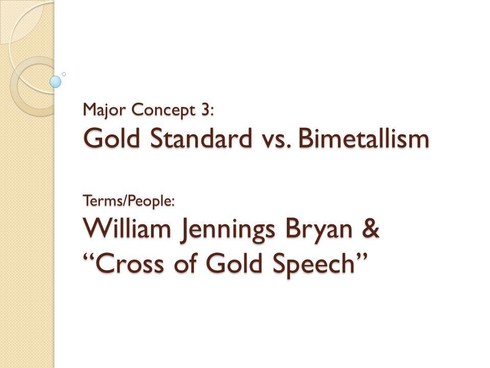 Major Concept 3: Gold Standard vs. Bimetallism Terms/People: William Jennings Bryan & Cross of Gold Speech