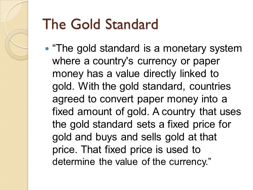 The Gold Standard The gold standard is a monetary system where a country's currency or paper money has a value directly linked to gold. With the gold