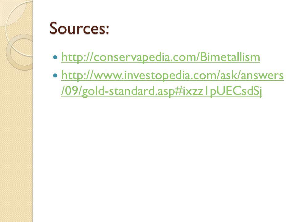 Sources: http://conservapedia.com/Bimetallism http://www.investopedia.com/ask/answers /09/gold-standard.asp#ixzz1pUECsdSj http://www.investopedia.com/