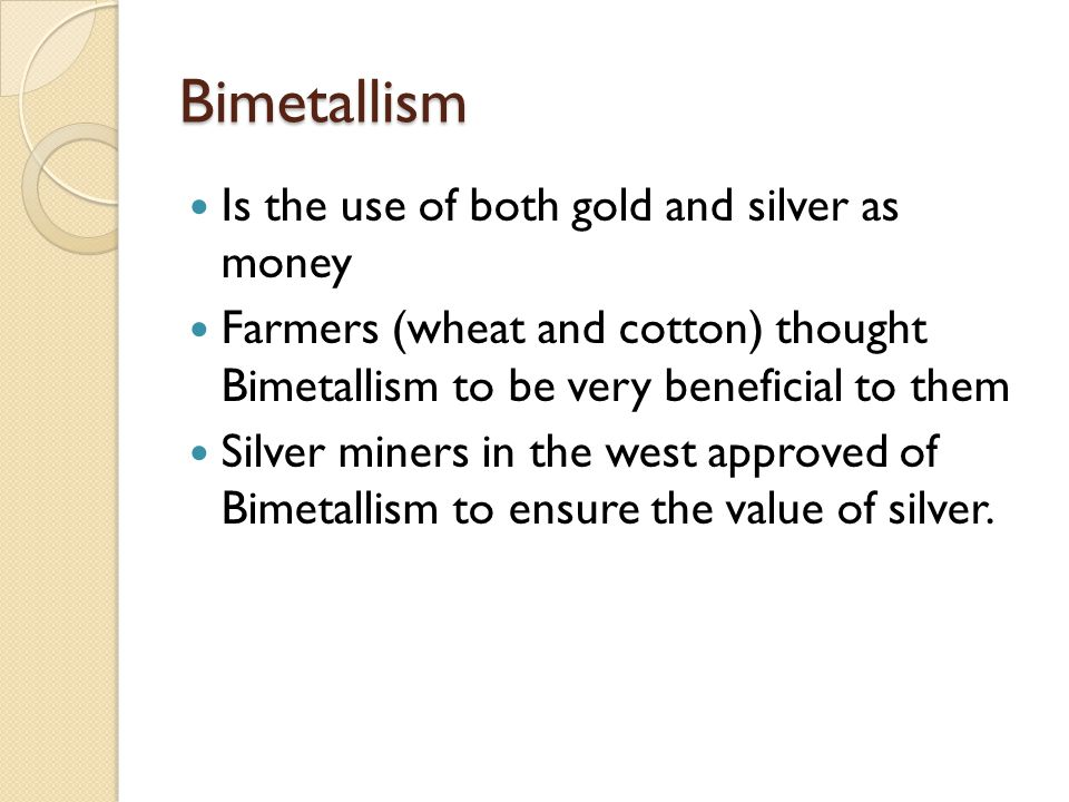 Bimetallism caused much controversy Was the topic of political debates 1896 and 1900: Gold Forces/Republicans/William McKinley Silverites/Democrats/William Jennings Bryan McKinley defeats Bryan
