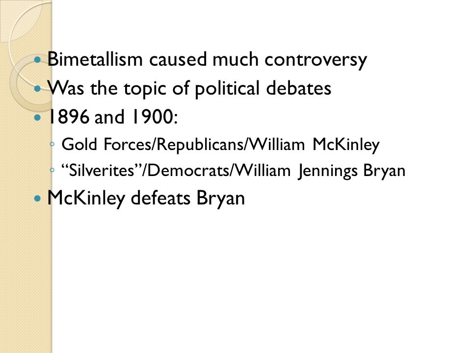 Bimetallism caused much controversy Was the topic of political debates 1896 and 1900: Gold Forces/Republicans/William McKinley Silverites/Democrats/Wi