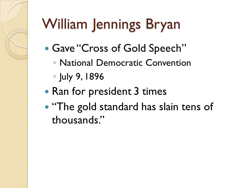 William Jennings Bryan Gave Cross of Gold Speech National Democratic Convention July 9, 1896 Ran for president 3 times The gold standard has slain ten