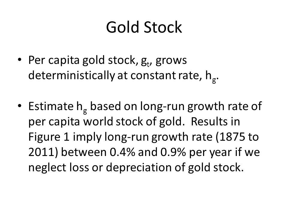Gold Stock Per capita gold stock, g t, grows deterministically at constant rate, h g. Estimate h g based on long-run growth rate of per capita world s