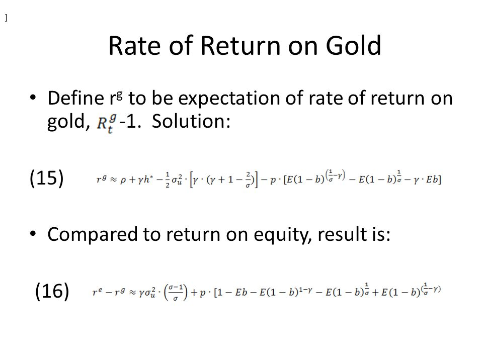 Rate of Return on Gold Define r g to be expectation of rate of return on gold, -1. Solution: (15) Compared to return on equity, result is: (16) ]