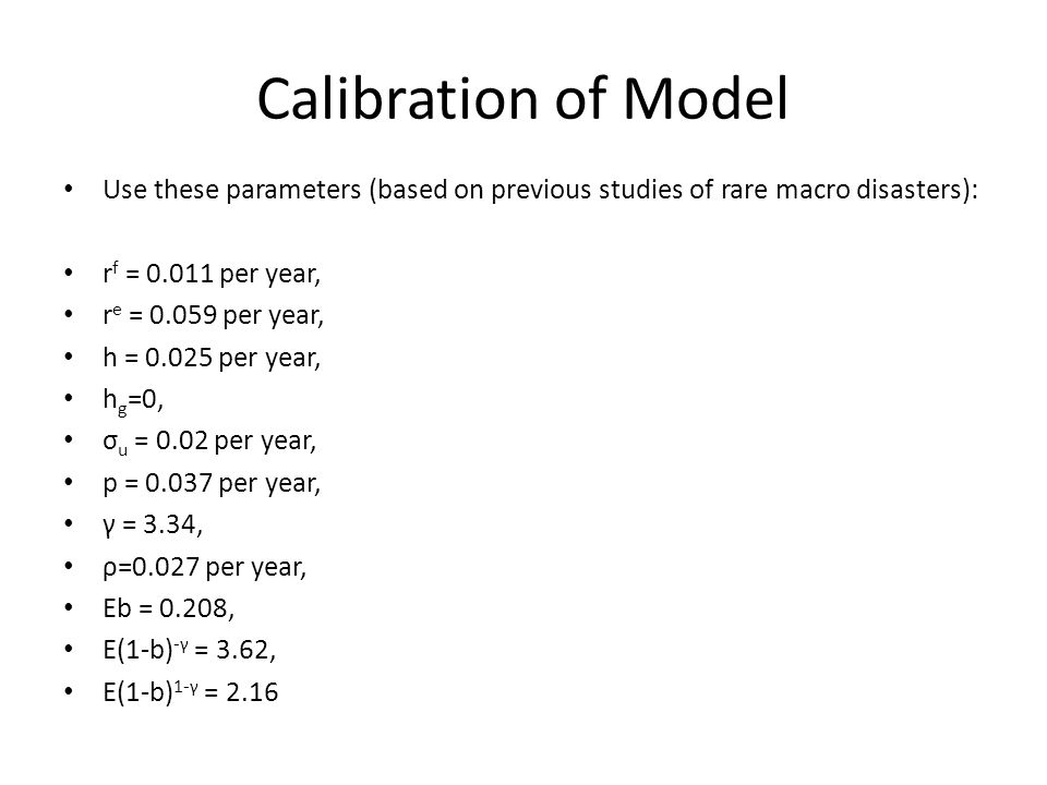 Calibration of Model Use these parameters (based on previous studies of rare macro disasters): r f = 0.011 per year, r e = 0.059 per year, h = 0.025 p