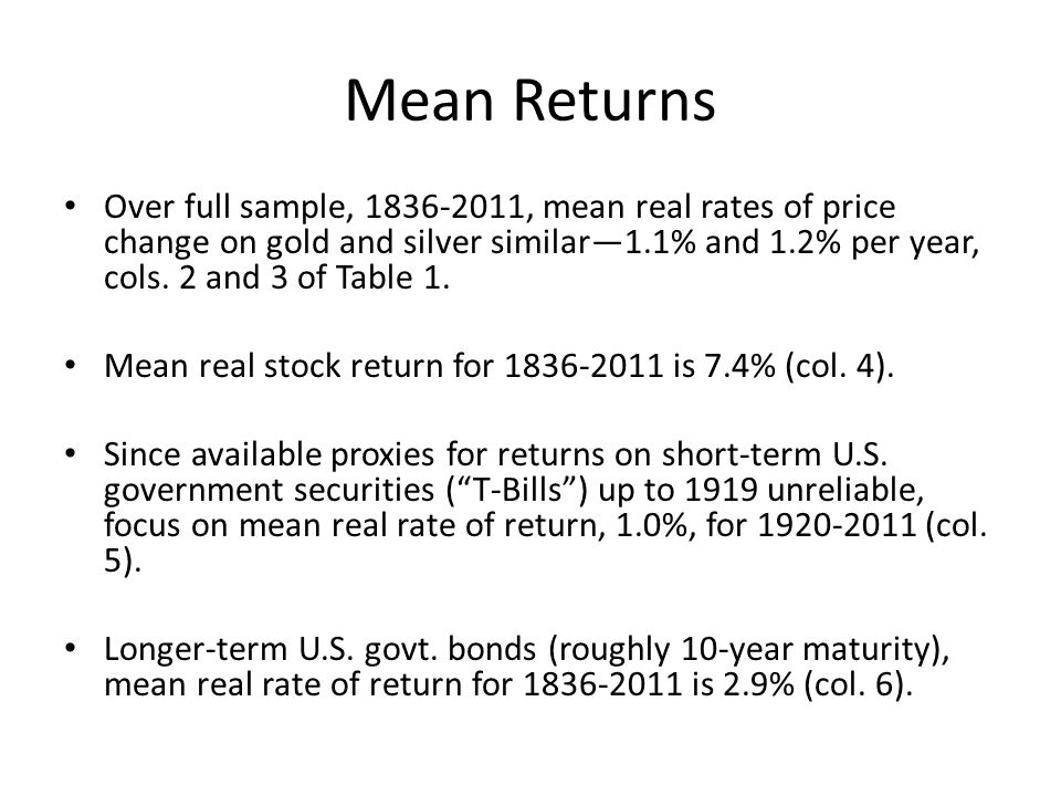 Mean Returns Over full sample, 1836 2011, mean real rates of price change on gold and silver similar1.1% and 1.2% per year, cols. 2 and 3 of Table 1.