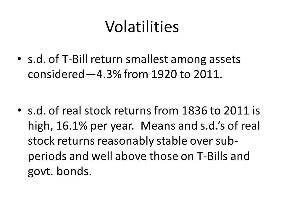 Volatilities s.d. of T-Bill return smallest among assets considered4.3% from 1920 to 2011. s.d. of real stock returns from 1836 to 2011 is high, 16.1%