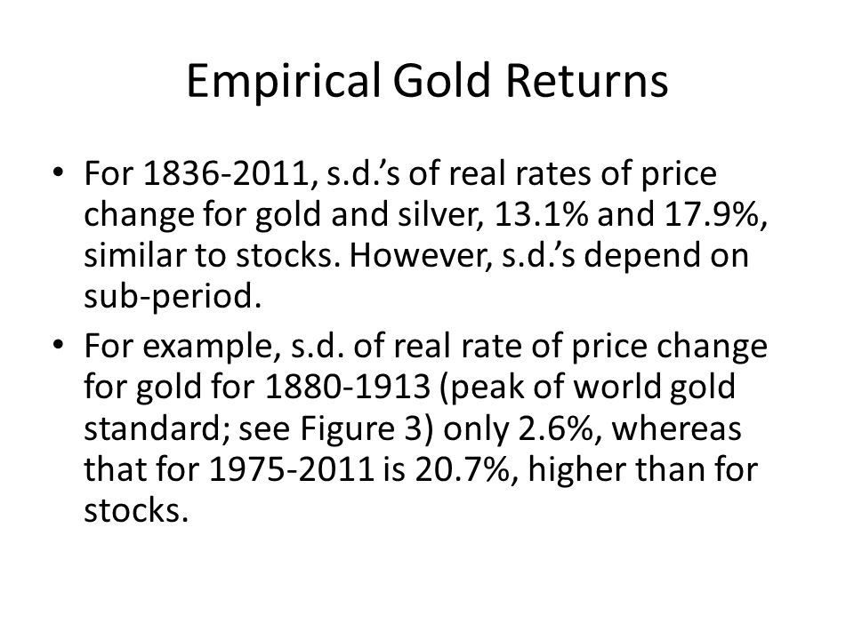 Empirical Gold Returns For 1836 2011, s.d.s of real rates of price change for gold and silver, 13.1% and 17.9%, similar to stocks. However, s.d.s depe
