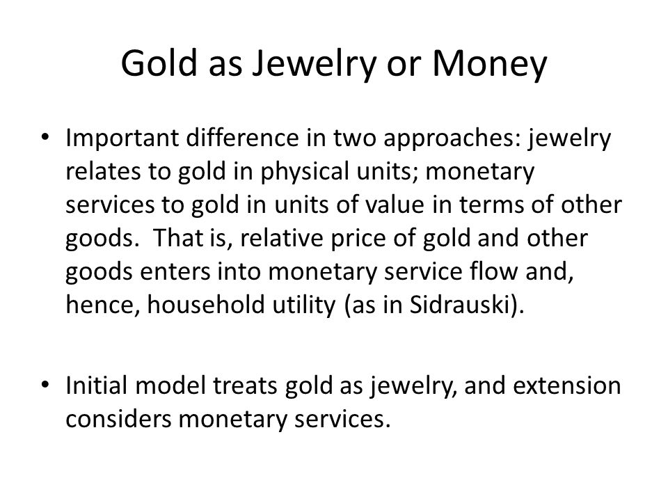 Gold as Jewelry or Money Important difference in two approaches: jewelry relates to gold in physical units; monetary services to gold in units of valu