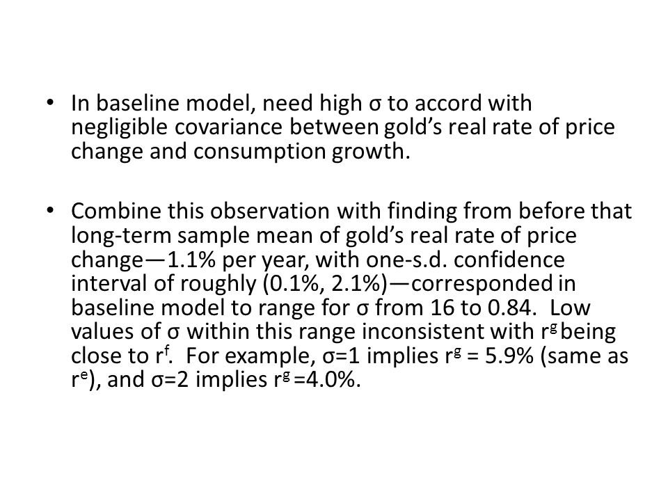 In baseline model, need high σ to accord with negligible covariance between golds real rate of price change and consumption growth. Combine this obser