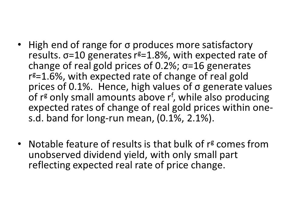 High end of range for σ produces more satisfactory results. σ=10 generates r g =1.8%, with expected rate of change of real gold prices of 0.2%; σ=16 g