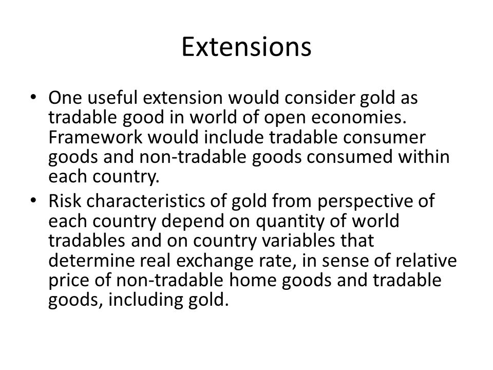 Extensions One useful extension would consider gold as tradable good in world of open economies. Framework would include tradable consumer goods and n