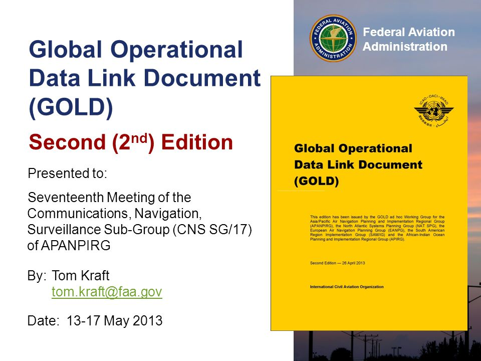 GOLD Second Edition CNSG/17, 13-17 May 2013 12 Federal Aviation Administration GOLD GOLD contents Information Introduction, background, scopeForeword Definitions of terms / acronymsChapter 1 Data link general familiarizationChapter 2 Guidelines Data link service provisionSection 3.1 Operator – aircraft preparationSection 3.2 Controller – flight crew proceduresChapters 4-7 Supporting Guidelines CPDLC message sets / standardized free text Appendix A RCP – RSP specifications Appendices B and C Post-implementation monitoringAppendix D Region/State & aircraft specifics Appendices E and F