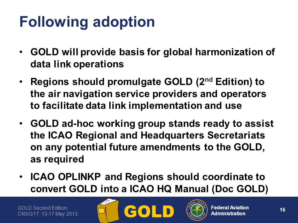 GOLD Second Edition CNSG/17, 13-17 May 2013 15 Federal Aviation Administration GOLD Following adoption GOLD will provide basis for global harmonizatio