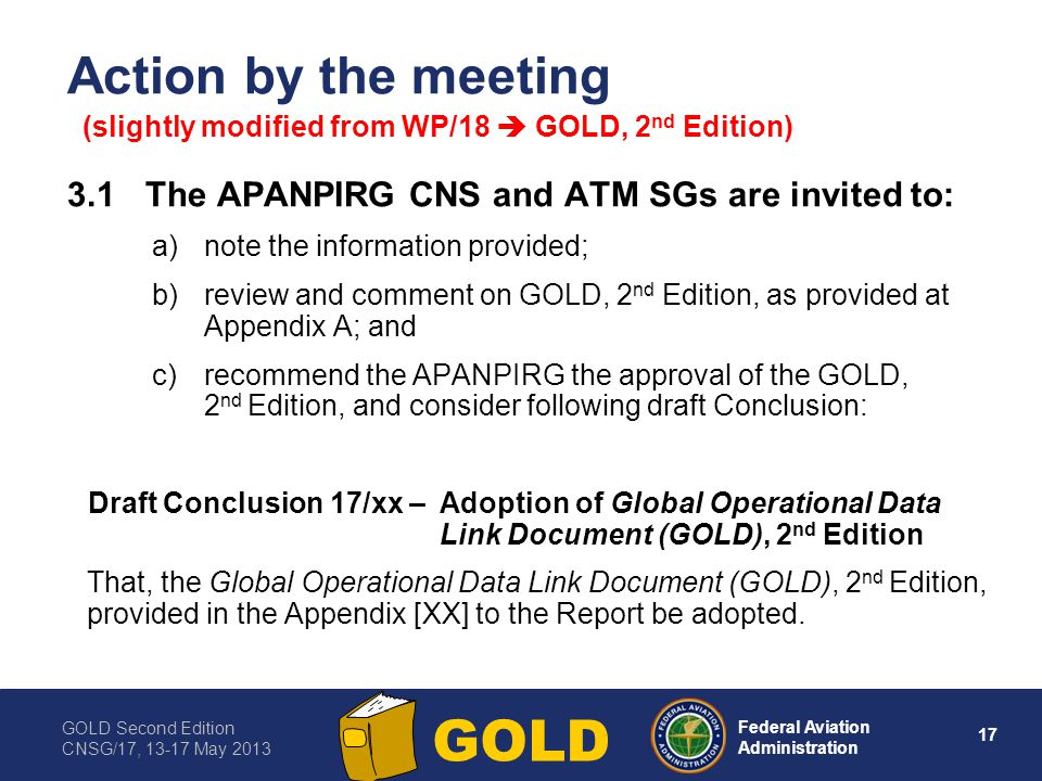 GOLD Second Edition CNSG/17, 13-17 May 2013 17 Federal Aviation Administration GOLD Action by the meeting 3.1The APANPIRG CNS and ATM SGs are invited
