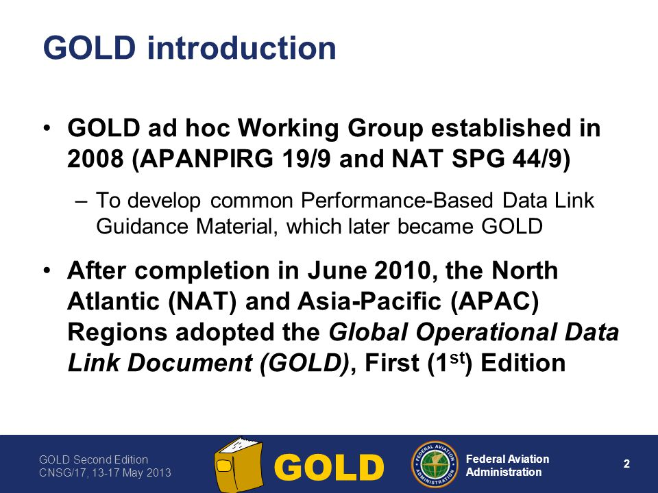 GOLD Second Edition CNSG/17, 13-17 May 2013 2 Federal Aviation Administration GOLD GOLD introduction GOLD ad hoc Working Group established in 2008 (AP