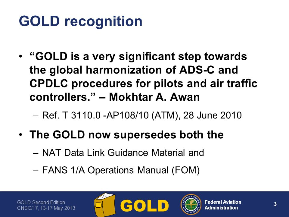 GOLD Second Edition CNSG/17, 13-17 May 2013 4 Federal Aviation Administration GOLD GOLD amendment program Nov 2010 – EANPG approved amendment program to support data link implementation in the EUR Region –Amendment program will allow GOLD to be applicable to ATS data link worldwide GOLD ad hoc WG was tasked with the work –Solicited and coordinated proposals for amendment –Interpreted GOLD guidance in its application –Facilitated implementation of data link