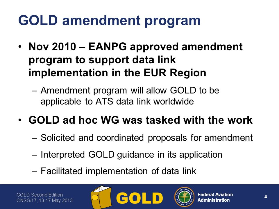GOLD Second Edition CNSG/17, 13-17 May 2013 5 Federal Aviation Administration GOLD EUR Region plans to endorse GOLD Amendments were needed to support EUR Region implementing rule for data link services –Operational differences – airspace where ATS surveillance services are provided (domestic) versus airspace where procedural separations are applied (oceanic and remote) –Technical differences – ATN B1 (LINK 2000+ CPDLC) versus FANS 1/A (CPDLC and ADS-C) Ensure amendments are globally acceptable