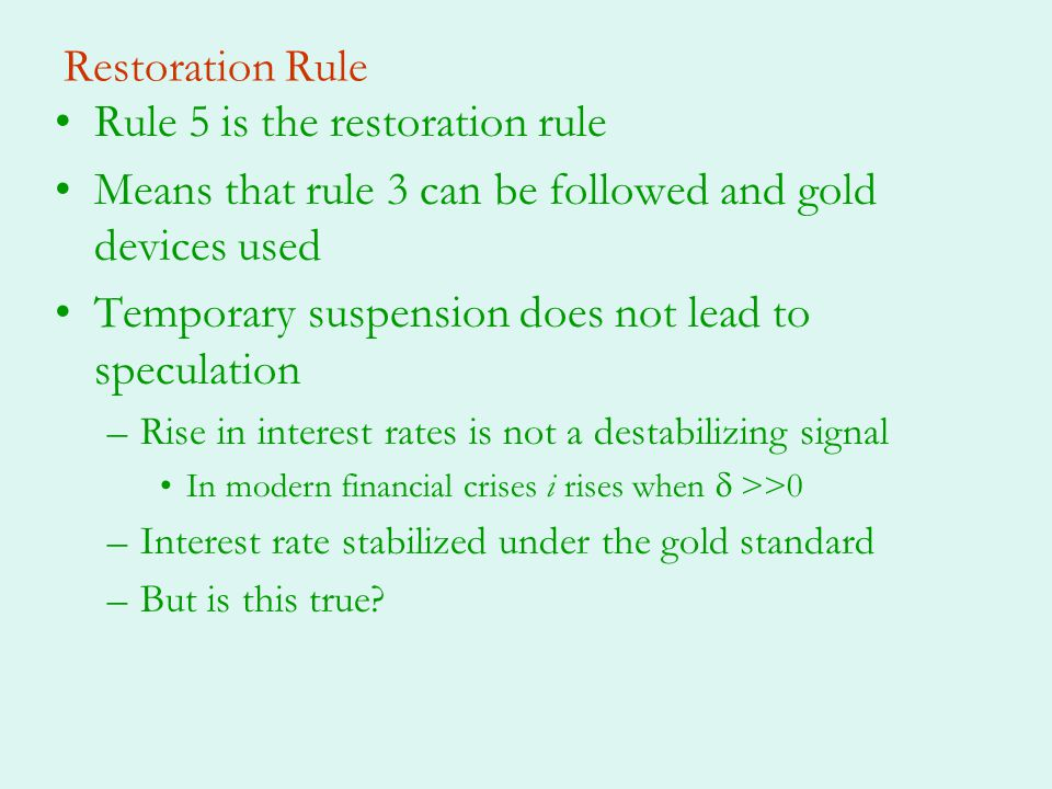 Restoration Rule Rule 5 is the restoration rule Means that rule 3 can be followed and gold devices used Temporary suspension does not lead to speculation –Rise in interest rates is not a destabilizing signal In modern financial crises i rises when >>0 –Interest rate stabilized under the gold standard –But is this true?