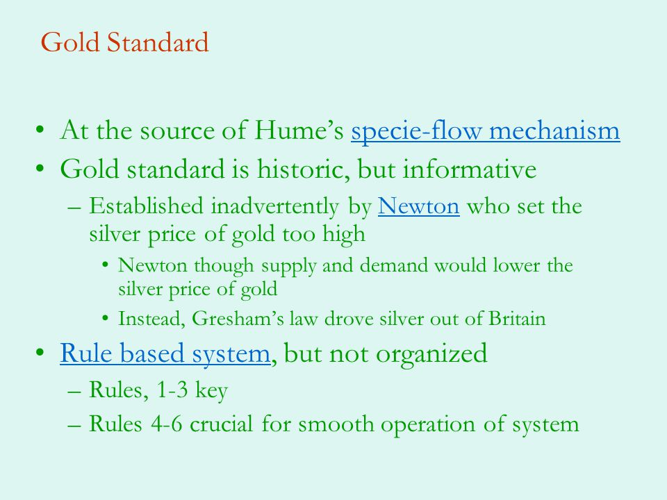 Gold Standard At the source of Humes specie-flow mechanismspecie-flow mechanism Gold standard is historic, but informative –Established inadvertently by Newton who set the silver price of gold too highNewton Newton though supply and demand would lower the silver price of gold Instead, Greshams law drove silver out of Britain Rule based system, but not organizedRule based system –Rules, 1-3 key –Rules 4-6 crucial for smooth operation of system