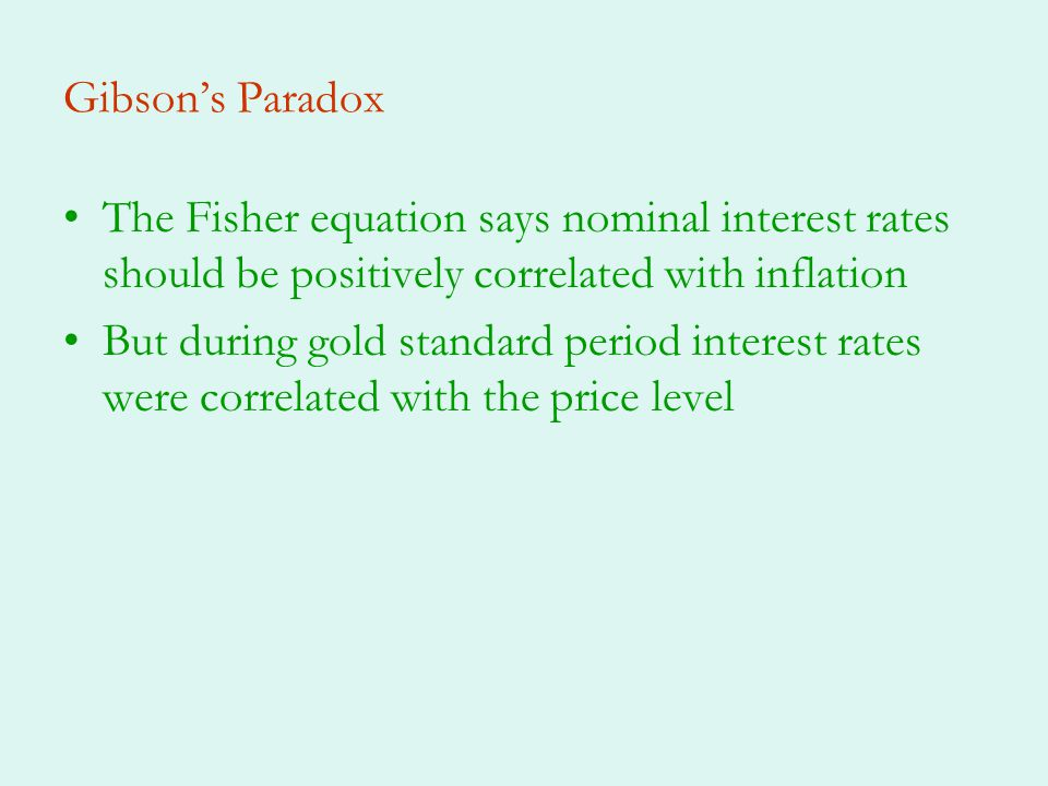 Gibsons Paradox The Fisher equation says nominal interest rates should be positively correlated with inflation But during gold standard period interest rates were correlated with the price level