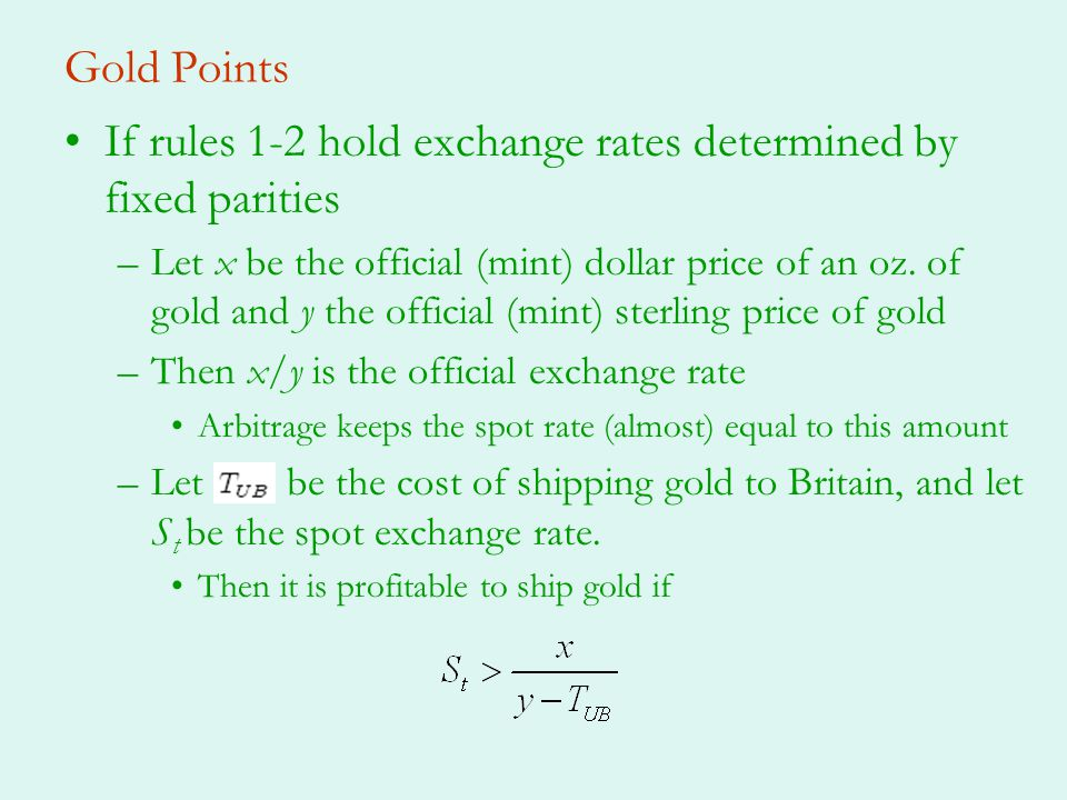 Gold Points If rules 1-2 hold exchange rates determined by fixed parities –Let x be the official (mint) dollar price of an oz.