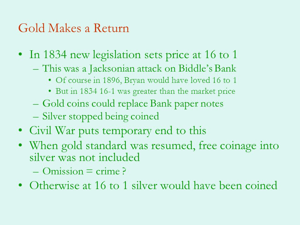 Gold Makes a Return In 1834 new legislation sets price at 16 to 1 –This was a Jacksonian attack on Biddles Bank Of course in 1896, Bryan would have loved 16 to 1 But in was greater than the market price –Gold coins could replace Bank paper notes –Silver stopped being coined Civil War puts temporary end to this When gold standard was resumed, free coinage into silver was not included –Omission = crime .