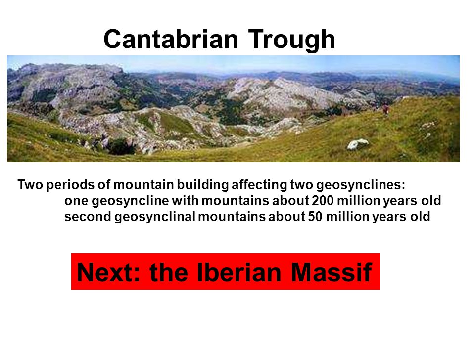 Two periods of mountain building affecting two geosynclines: one geosyncline with mountains about 200 million years old second geosynclinal mountains about 50 million years old Next: the Iberian Massif