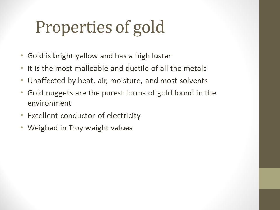 Properties of gold Gold is bright yellow and has a high luster It is the most malleable and ductile of all the metals Unaffected by heat, air, moisture, and most solvents Gold nuggets are the purest forms of gold found in the environment Excellent conductor of electricity Weighed in Troy weight values