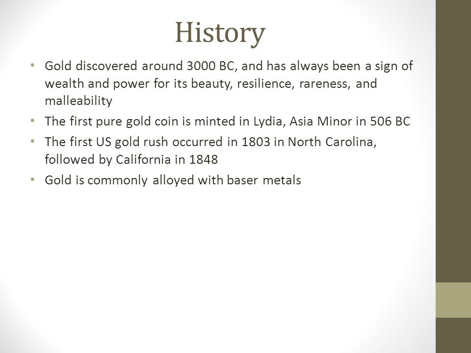 History Gold discovered around 3000 BC, and has always been a sign of wealth and power for its beauty, resilience, rareness, and malleability The first pure gold coin is minted in Lydia, Asia Minor in 506 BC The first US gold rush occurred in 1803 in North Carolina, followed by California in 1848 Gold is commonly alloyed with baser metals