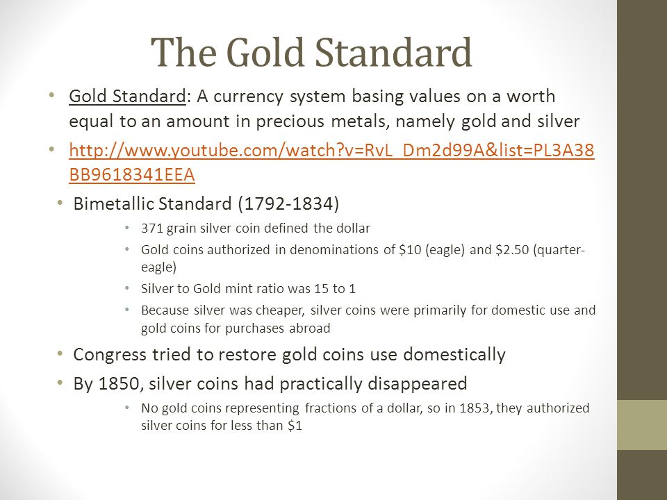 The Gold Standard Gold Standard: A currency system basing values on a worth equal to an amount in precious metals, namely gold and silver http://www.youtube.com/watch v=RvL_Dm2d99A&list=PL3A38 BB9618341EEA http://www.youtube.com/watch v=RvL_Dm2d99A&list=PL3A38 BB9618341EEA Bimetallic Standard (1792-1834) 371 grain silver coin defined the dollar Gold coins authorized in denominations of $10 (eagle) and $2.50 (quarter- eagle) Silver to Gold mint ratio was 15 to 1 Because silver was cheaper, silver coins were primarily for domestic use and gold coins for purchases abroad Congress tried to restore gold coins use domestically By 1850, silver coins had practically disappeared No gold coins representing fractions of a dollar, so in 1853, they authorized silver coins for less than $1