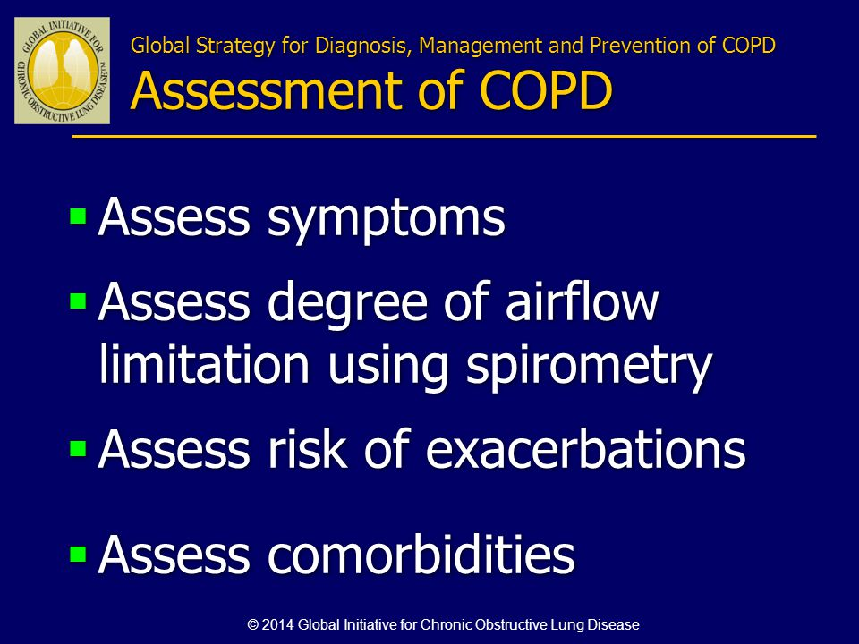 Global Strategy for Diagnosis, Management and Prevention of COPD Assessment of COPD Assess symptoms Assess degree of airflow limitation using spiromet
