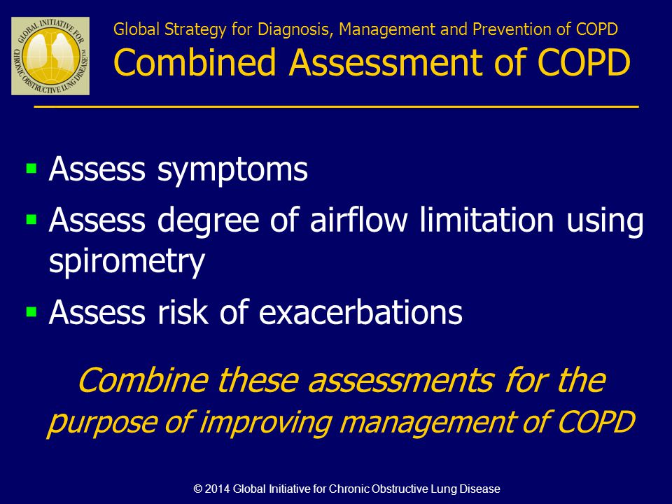 Global Strategy for Diagnosis, Management and Prevention of COPD Combined Assessment of COPD Assess symptoms Assess degree of airflow limitation using