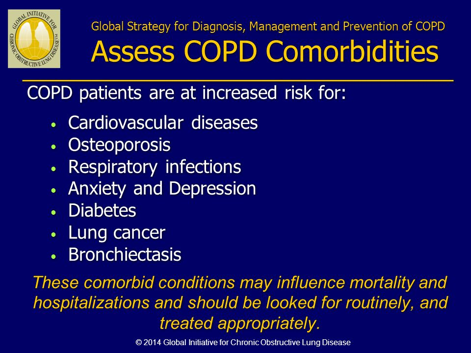 Global Strategy for Diagnosis, Management and Prevention of COPD Assess COPD Comorbidities COPD patients are at increased risk for: Cardiovascular dis