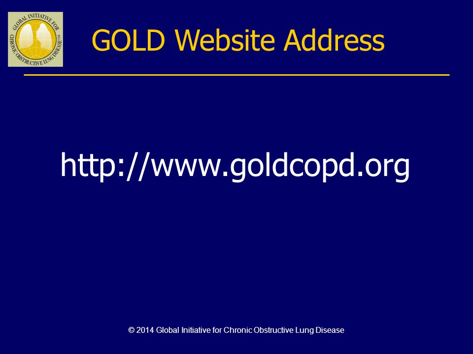 Global Strategy for Diagnosis, Management and Prevention of COPD Combined Assessment of COPD Risk (GOLD Classification of Airflow Limitation) Risk (Exacerbation history) (C)(D) (A)(B) 4 3 2 1 CAT < 10CAT > 10 Symptoms If GOLD 3 or 4 or 2 exacerbations per year or > 1 leading to hospital admission: High Risk (C or D) If GOLD 1 or 2 and only 0 or 1 exacerbations per year (not leading to hospital admission): Low Risk (A or B) Assess risk of exacerbations next © 2014 Global Initiative for Chronic Obstructive Lung Disease Breathlessness mMRC 0–1mMRC > 2 2 or > 1 leading to hospital admission 1 (not leading to hospital admission) 0