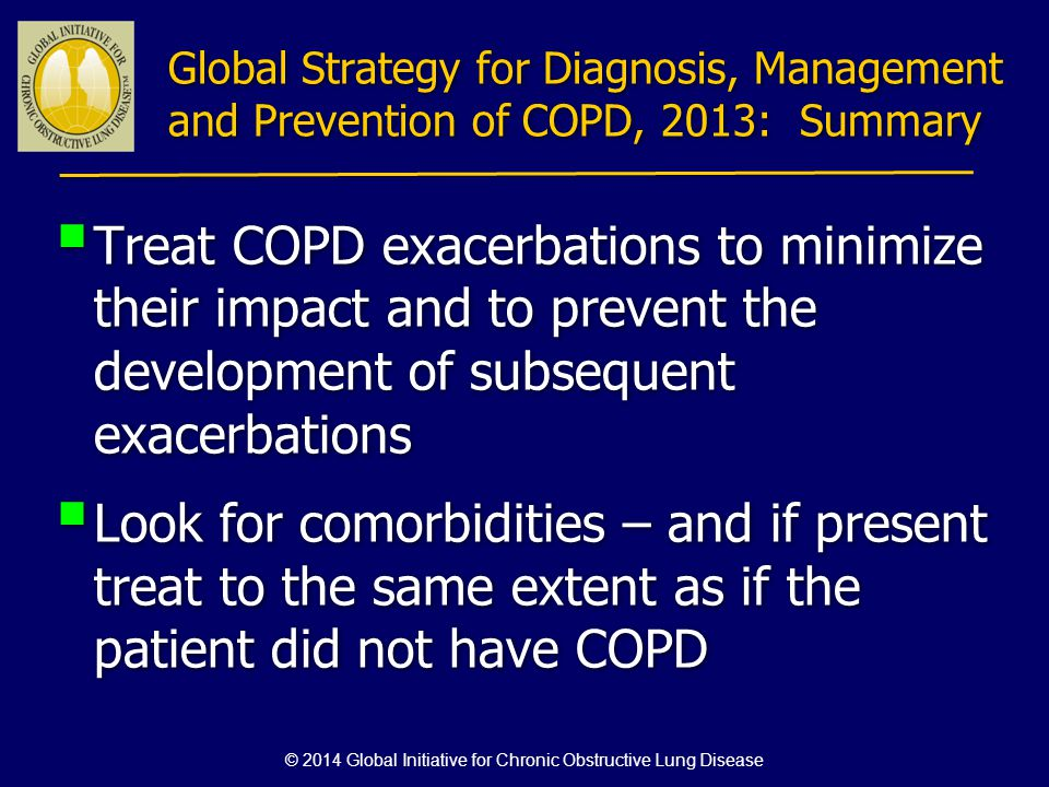 Treat COPD exacerbations to minimize their impact and to prevent the development of subsequent exacerbations Look for comorbidities – and if present t